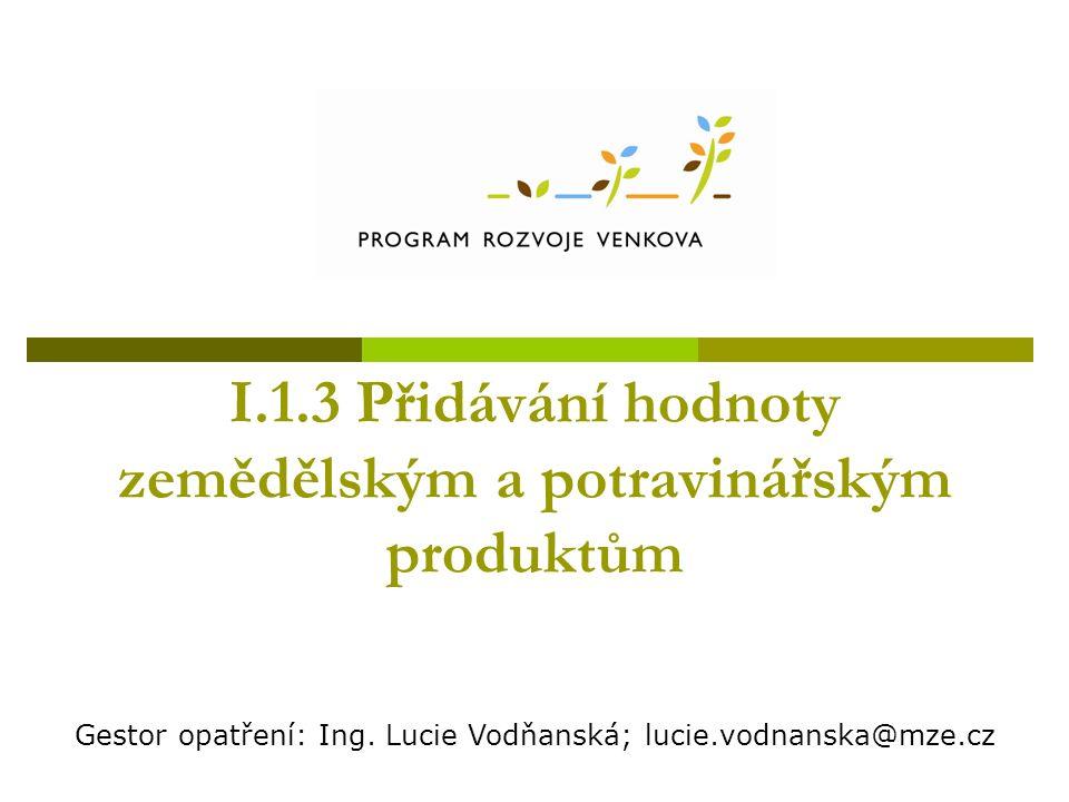 I.1.3 Přidávání hodnoty zemědělským a potravinářským produktům Gestor opatření: Ing.