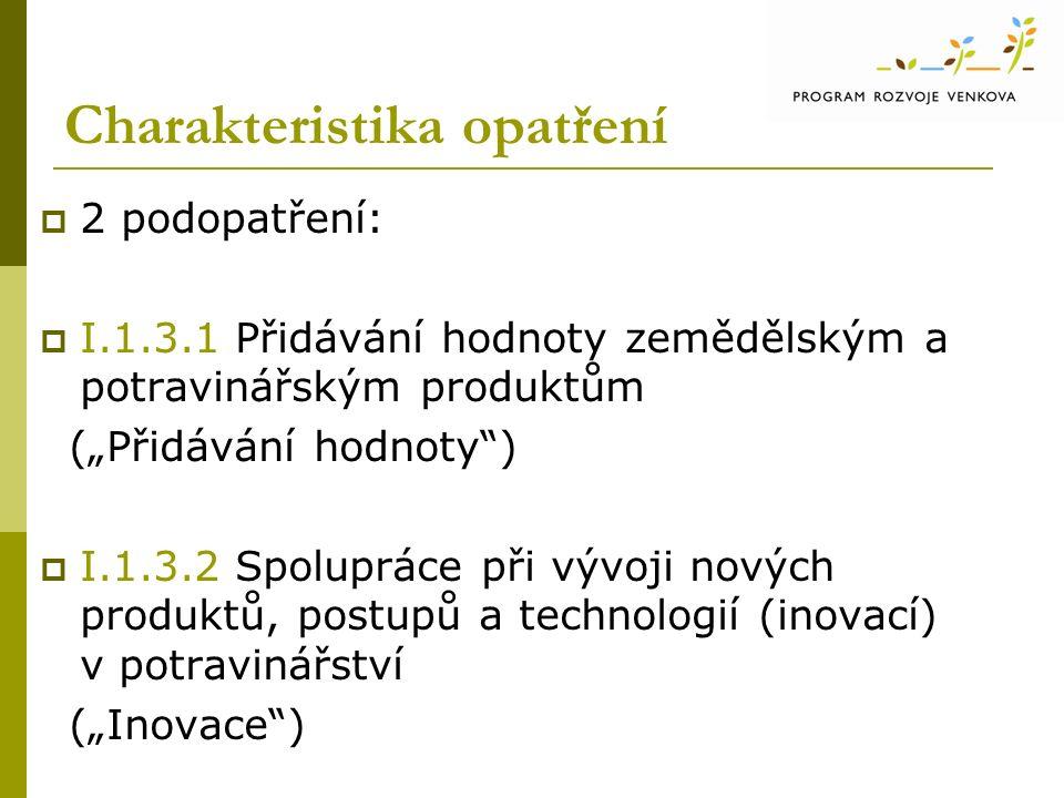 """Charakteristika opatření  2 podopatření:  I.1.3.1 Přidávání hodnoty zemědělským a potravinářským produktům (""""Přidávání hodnoty )  I.1.3.2 Spolupráce při vývoji nových produktů, postupů a technologií (inovací) v potravinářství (""""Inovace )"""