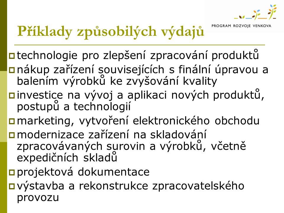 Příklady způsobilých výdajů  technologie pro zlepšení zpracování produktů  nákup zařízení souvisejících s finální úpravou a balením výrobků ke zvyšování kvality  investice na vývoj a aplikaci nových produktů, postupů a technologií  marketing, vytvoření elektronického obchodu  modernizace zařízení na skladování zpracovávaných surovin a výrobků, včetně expedičních skladů  projektová dokumentace  výstavba a rekonstrukce zpracovatelského provozu