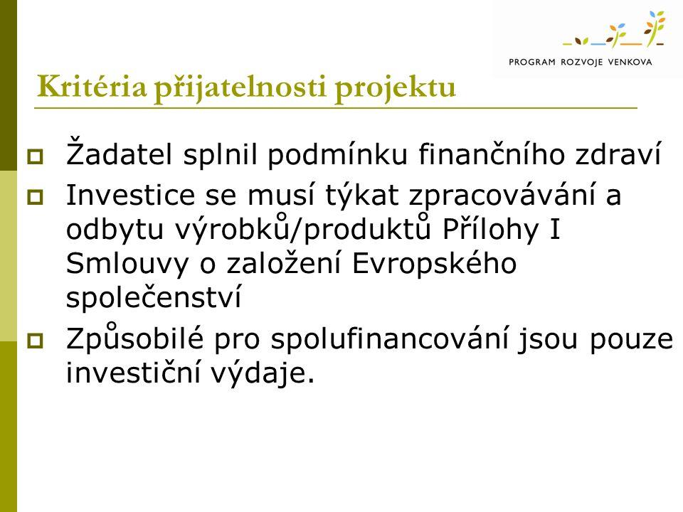 Kritéria přijatelnosti projektu  Žadatel splnil podmínku finančního zdraví  Investice se musí týkat zpracovávání a odbytu výrobků/produktů Přílohy I Smlouvy o založení Evropského společenství  Způsobilé pro spolufinancování jsou pouze investiční výdaje.