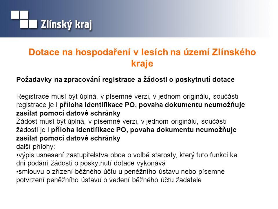 Dotace na hospodaření v lesích na území Zlínského kraje Požadavky na zpracování registrace a žádosti o poskytnutí dotace Registrace musí být úplná, v písemné verzi, v jednom originálu, součásti registrace je i příloha identifikace PO, povaha dokumentu neumožňuje zasílat pomocí datové schránky Žádost musí být úplná, v písemné verzi, v jednom originálu, součásti žádosti je i příloha identifikace PO, povaha dokumentu neumožňuje zasílat pomocí datové schránky další přílohy: výpis usnesení zastupitelstva obce o volbě starosty, který tuto funkci ke dni podání žádosti o poskytnutí dotace vykonává smlouvu o zřízení běžného účtu u peněžního ústavu nebo písemné potvrzení peněžního ústavu o vedení běžného účtu žadatele