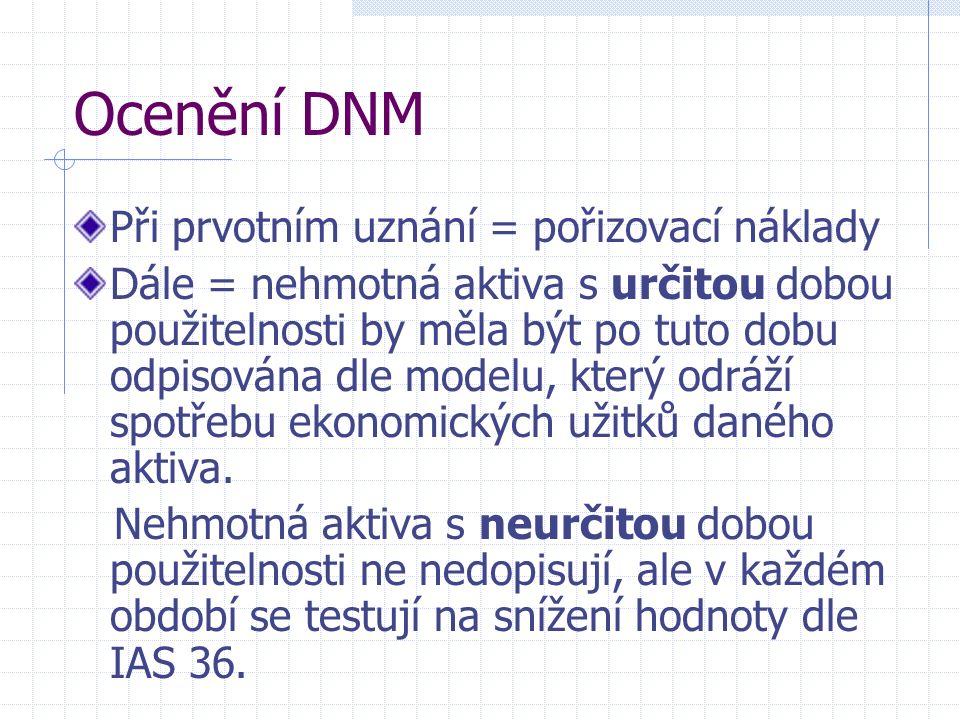 Ocenění DNM Při prvotním uznání = pořizovací náklady Dále = nehmotná aktiva s určitou dobou použitelnosti by měla být po tuto dobu odpisována dle modelu, který odráží spotřebu ekonomických užitků daného aktiva.