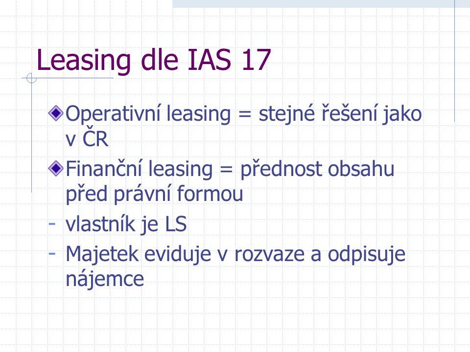 Leasing dle IAS 17 Operativní leasing = stejné řešení jako v ČR Finanční leasing = přednost obsahu před právní formou - vlastník je LS - Majetek eviduje v rozvaze a odpisuje nájemce