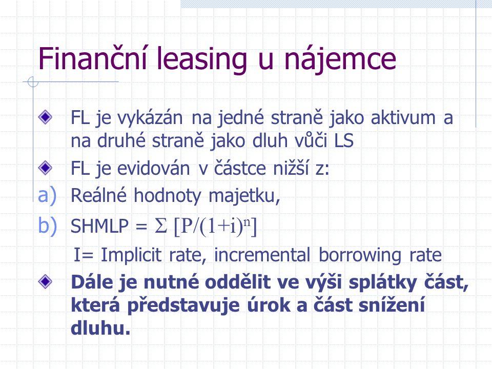 Finanční leasing u nájemce FL je vykázán na jedné straně jako aktivum a na druhé straně jako dluh vůči LS FL je evidován v částce nižší z: a) Reálné hodnoty majetku, b) SHMLP =   P/(1+i) n  I= Implicit rate, incremental borrowing rate Dále je nutné oddělit ve výši splátky část, která představuje úrok a část snížení dluhu.