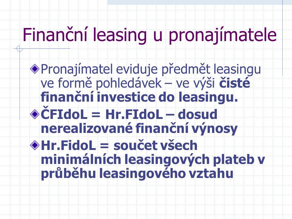 Finanční leasing u pronajímatele Pronajímatel eviduje předmět leasingu ve formě pohledávek – ve výši čisté finanční investice do leasingu. ČFIdoL = Hr
