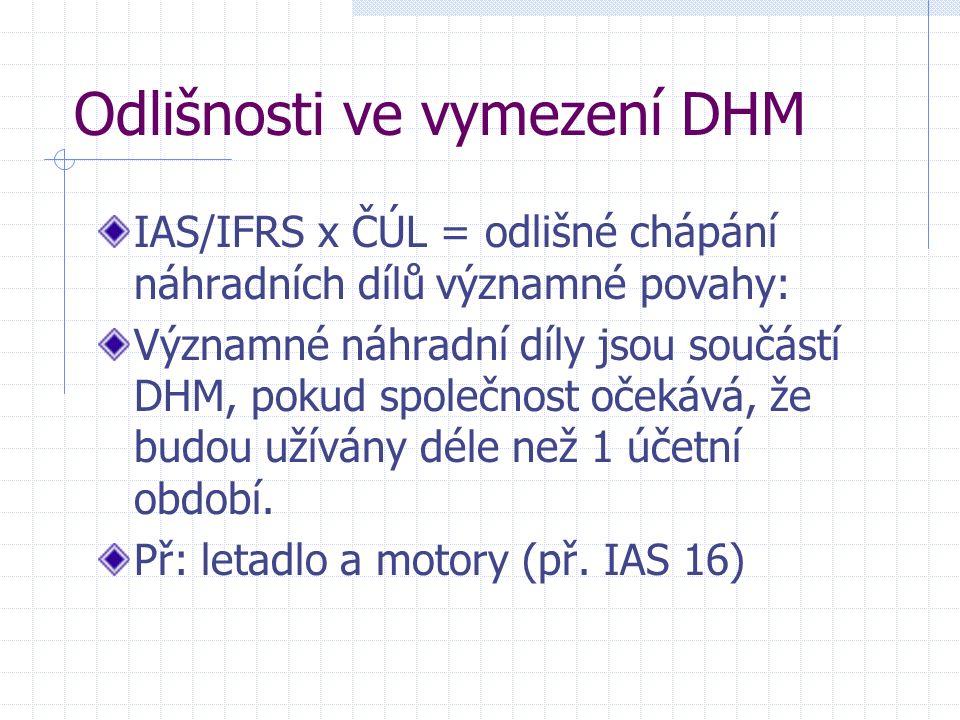 Odlišnosti ve vymezení DHM IAS/IFRS x ČÚL = odlišné chápání náhradních dílů významné povahy: Významné náhradní díly jsou součástí DHM, pokud společnost očekává, že budou užívány déle než 1 účetní období.