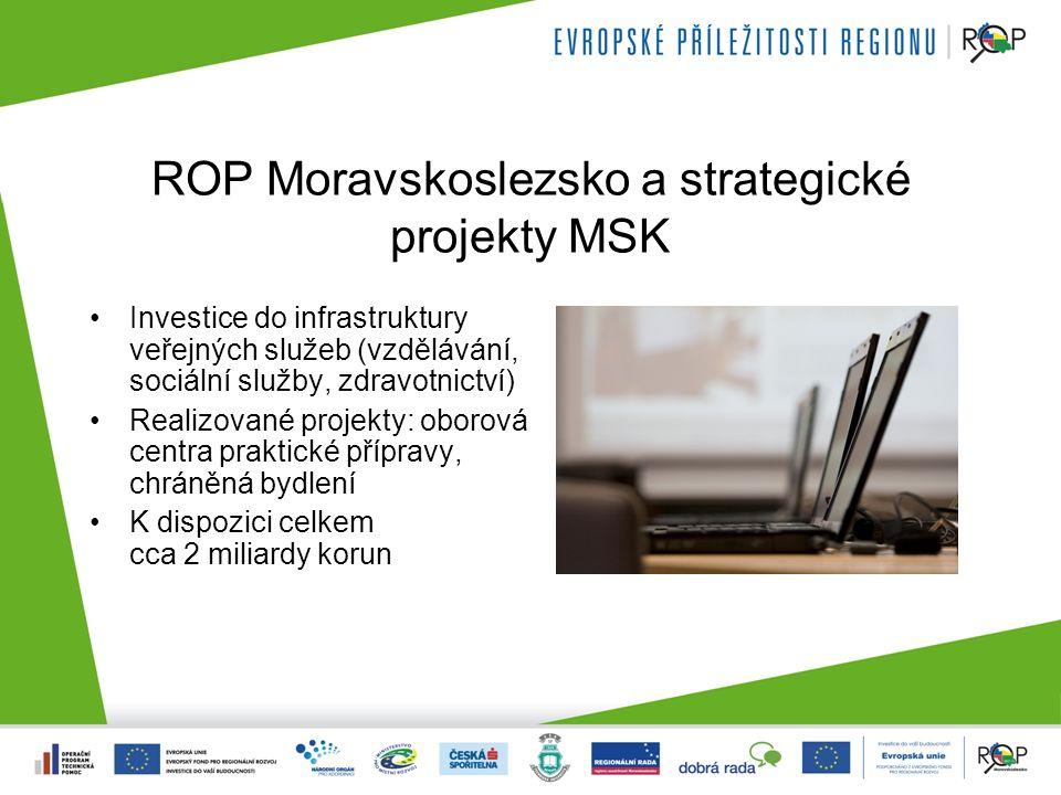 ROP Moravskoslezsko a strategické projekty MSK Investice do infrastruktury veřejných služeb (vzdělávání, sociální služby, zdravotnictví) Realizované projekty: oborová centra praktické přípravy, chráněná bydlení K dispozici celkem cca 2 miliardy korun