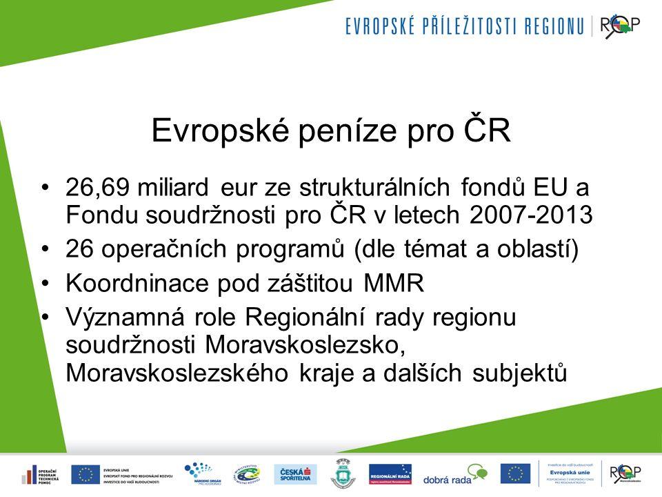 Evropské peníze pro ČR 26,69 miliard eur ze strukturálních fondů EU a Fondu soudržnosti pro ČR v letech 2007-2013 26 operačních programů (dle témat a oblastí) Koordninace pod záštitou MMR Významná role Regionální rady regionu soudržnosti Moravskoslezsko, Moravskoslezského kraje a dalších subjektů