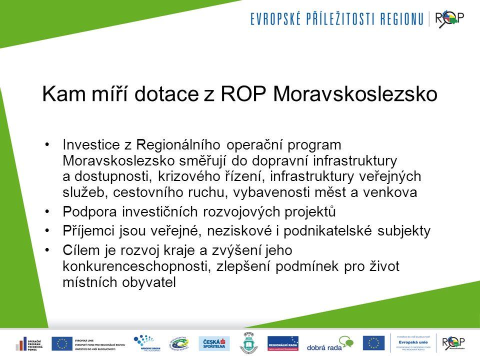 Kam míří dotace z ROP Moravskoslezsko Investice z Regionálního operační program Moravskoslezsko směřují do dopravní infrastruktury a dostupnosti, krizového řízení, infrastruktury veřejných služeb, cestovního ruchu, vybavenosti měst a venkova Podpora investičních rozvojových projektů Příjemci jsou veřejné, neziskové i podnikatelské subjekty Cílem je rozvoj kraje a zvýšení jeho konkurenceschopnosti, zlepšení podmínek pro život místních obyvatel