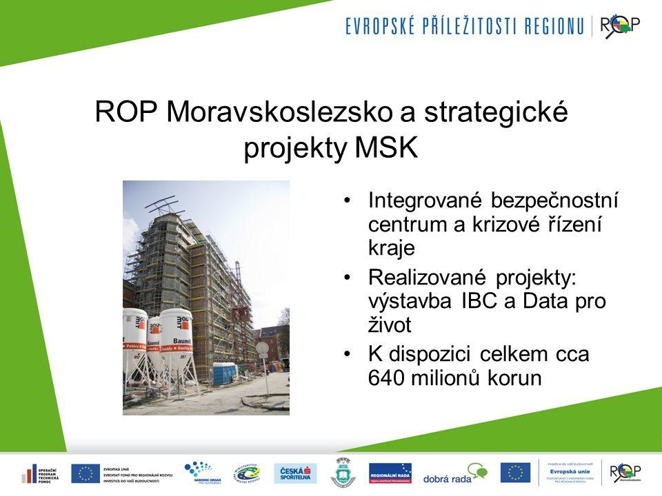 ROP Moravskoslezsko a strategické projekty MSK Integrované bezpečnostní centrum a krizové řízení kraje Realizované projekty: výstavba IBC a Data pro život K dispozici celkem cca 640 milionů korun