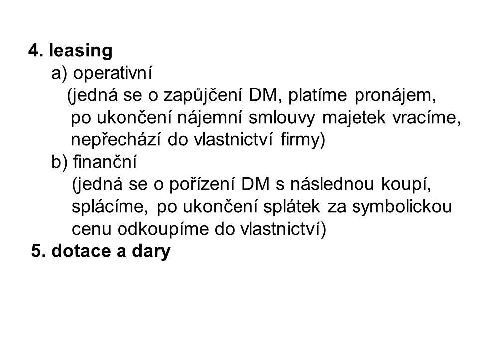 4. leasing a) operativní (jedná se o zapůjčení DM, platíme pronájem, po ukončení nájemní smlouvy majetek vracíme, nepřechází do vlastnictví firmy) b)