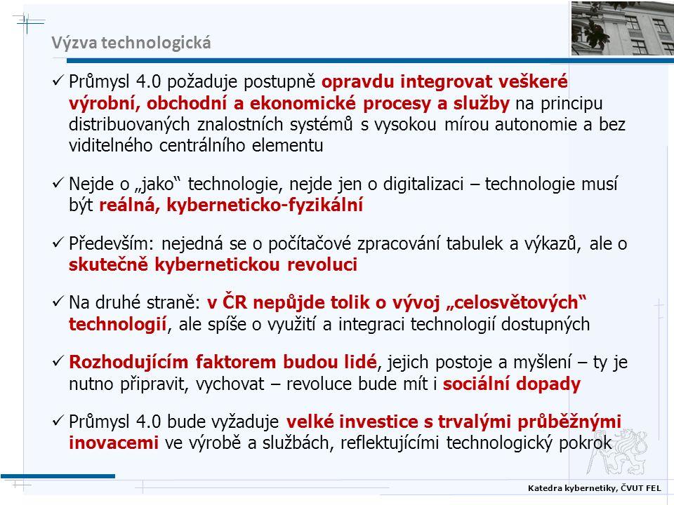 """Katedra kybernetiky, ČVUT FEL Výzva technologická Průmysl 4.0 požaduje postupně opravdu integrovat veškeré výrobní, obchodní a ekonomické procesy a služby na principu distribuovaných znalostních systémů s vysokou mírou autonomie a bez viditelného centrálního elementu Nejde o """"jako technologie, nejde jen o digitalizaci – technologie musí být reálná, kyberneticko-fyzikální Především: nejedná se o počítačové zpracování tabulek a výkazů, ale o skutečně kybernetickou revoluci Na druhé straně: v ČR nepůjde tolik o vývoj """"celosvětových technologií, ale spíše o využití a integraci technologií dostupných Rozhodujícím faktorem budou lidé, jejich postoje a myšlení – ty je nutno připravit, vychovat – revoluce bude mít i sociální dopady Průmysl 4.0 bude vyžaduje velké investice s trvalými průběžnými inovacemi ve výrobě a službách, reflektujícími technologický pokrok"""