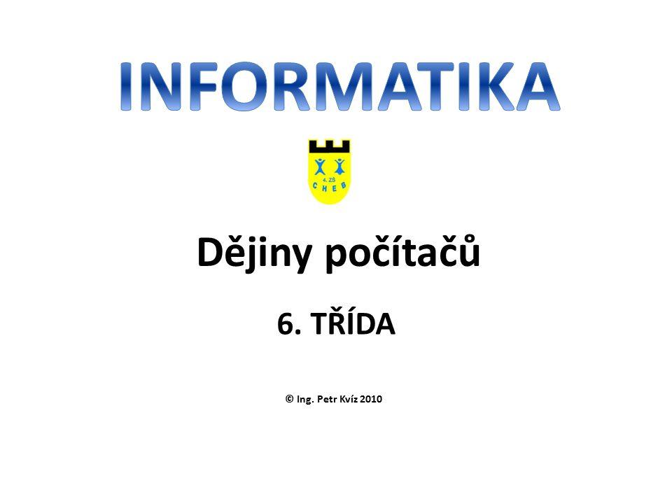 © Ing. Petr Kvíz 2010 6. TŘÍDA Dějiny počítačů