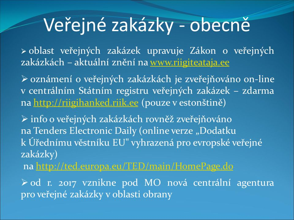 """Veřejné zakázky - obecně  oblast veřejných zakázek upravuje Zákon o veřejných zakázkách – aktuální znění na www.riigiteataja.eewww.riigiteataja.ee  oznámení o veřejných zakázkách je zveřejňováno on-line v centrálním Státním registru veřejných zakázek – zdarma na http://riigihanked.riik.ee (pouze v estonštině)http://riigihanked.riik.ee  info o veřejných zakázkách rovněž zveřejňováno na Tenders Electronic Daily (online verze """"Dodatku k Úřednímu věstníku EU vyhrazená pro evropské veřejné zakázky) na http://ted.europa.eu/TED/main/HomePage.dohttp://ted.europa.eu/TED/main/HomePage.do  od r."""
