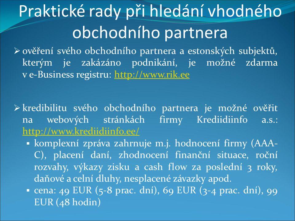 Praktické rady při hledání vhodného obchodního partnera  ověření svého obchodního partnera a estonských subjektů, kterým je zakázáno podnikání, je možné zdarma v e-Business registru: http://www.rik.eehttp://www.rik.ee  kredibilitu svého obchodního partnera je možné ověřit na webových stránkách firmy Krediidiinfo a.s.: http://www.krediidiinfo.ee/ http://www.krediidiinfo.ee/  komplexní zpráva zahrnuje m.j.