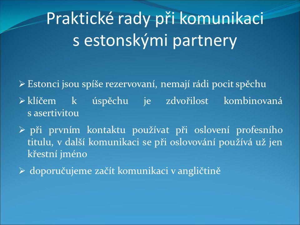 Praktické rady při komunikaci s estonskými partnery  Estonci jsou spíše rezervovaní, nemají rádi pocit spěchu  klíčem k úspěchu je zdvořilost kombinovaná s asertivitou  při prvním kontaktu používat při oslovení profesního titulu, v další komunikaci se při oslovování používá už jen křestní jméno  doporučujeme začít komunikaci v angličtině