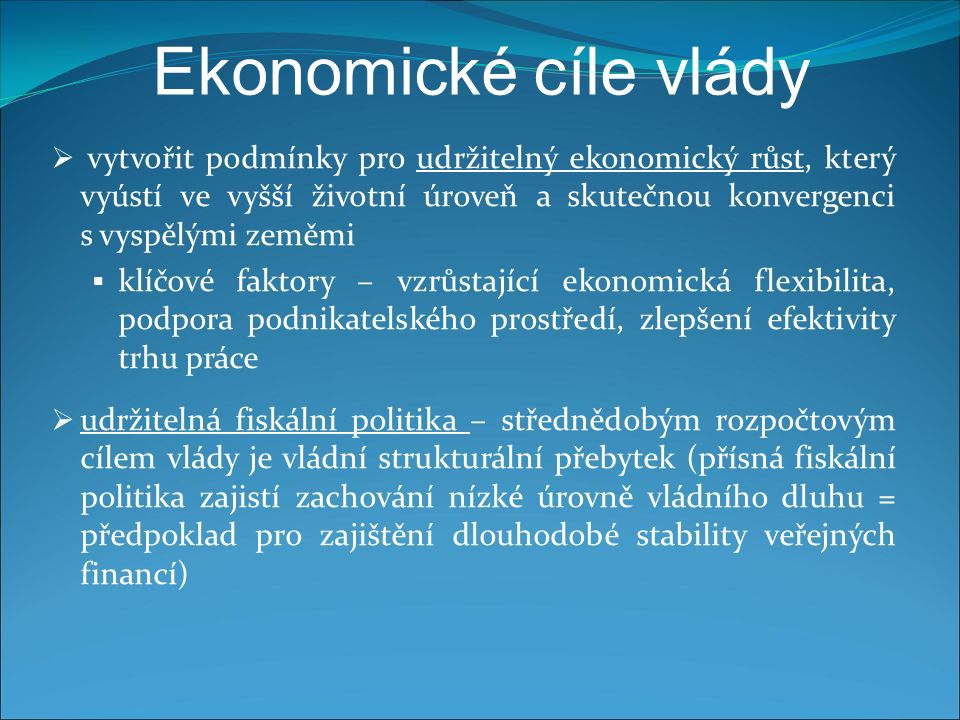Ekonomické cíle vlády  vytvořit podmínky pro udržitelný ekonomický růst, který vyústí ve vyšší životní úroveň a skutečnou konvergenci s vyspělými zeměmi  klíčové faktory – vzrůstající ekonomická flexibilita, podpora podnikatelského prostředí, zlepšení efektivity trhu práce  udržitelná fiskální politika – střednědobým rozpočtovým cílem vlády je vládní strukturální přebytek (přísná fiskální politika zajistí zachování nízké úrovně vládního dluhu = předpoklad pro zajištění dlouhodobé stability veřejných financí)