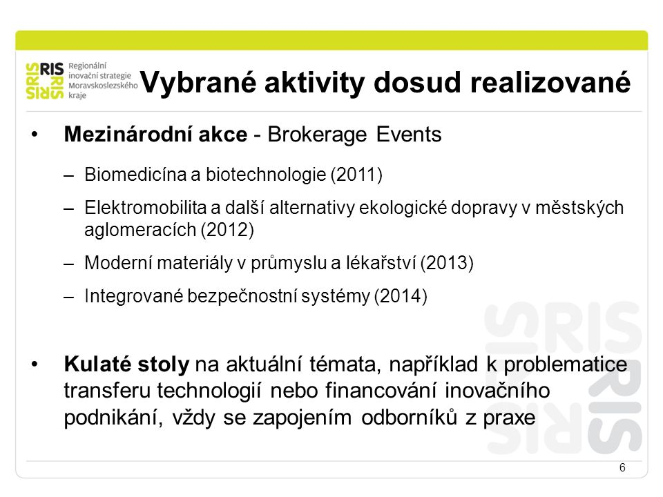 Vybrané aktivity dosud realizované 6 Mezinárodní akce - Brokerage Events –Biomedicína a biotechnologie (2011) –Elektromobilita a další alternativy ekologické dopravy v městských aglomeracích (2012) –Moderní materiály v průmyslu a lékařství (2013) –Integrované bezpečnostní systémy (2014) Kulaté stoly na aktuální témata, například k problematice transferu technologií nebo financování inovačního podnikání, vždy se zapojením odborníků z praxe