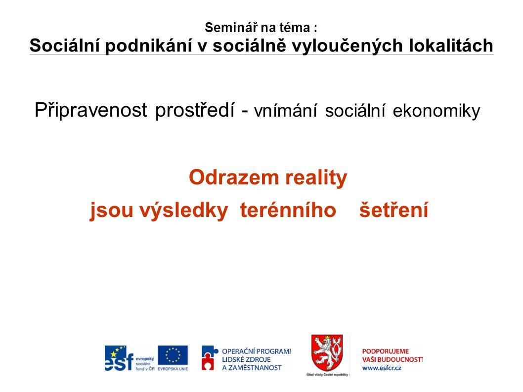 Seminář na téma : Sociální podnikání v sociálně vyloučených lokalitách Připravenost prostředí - vnímání sociální ekonomiky Odrazem reality jsou výsledky terénního šetření