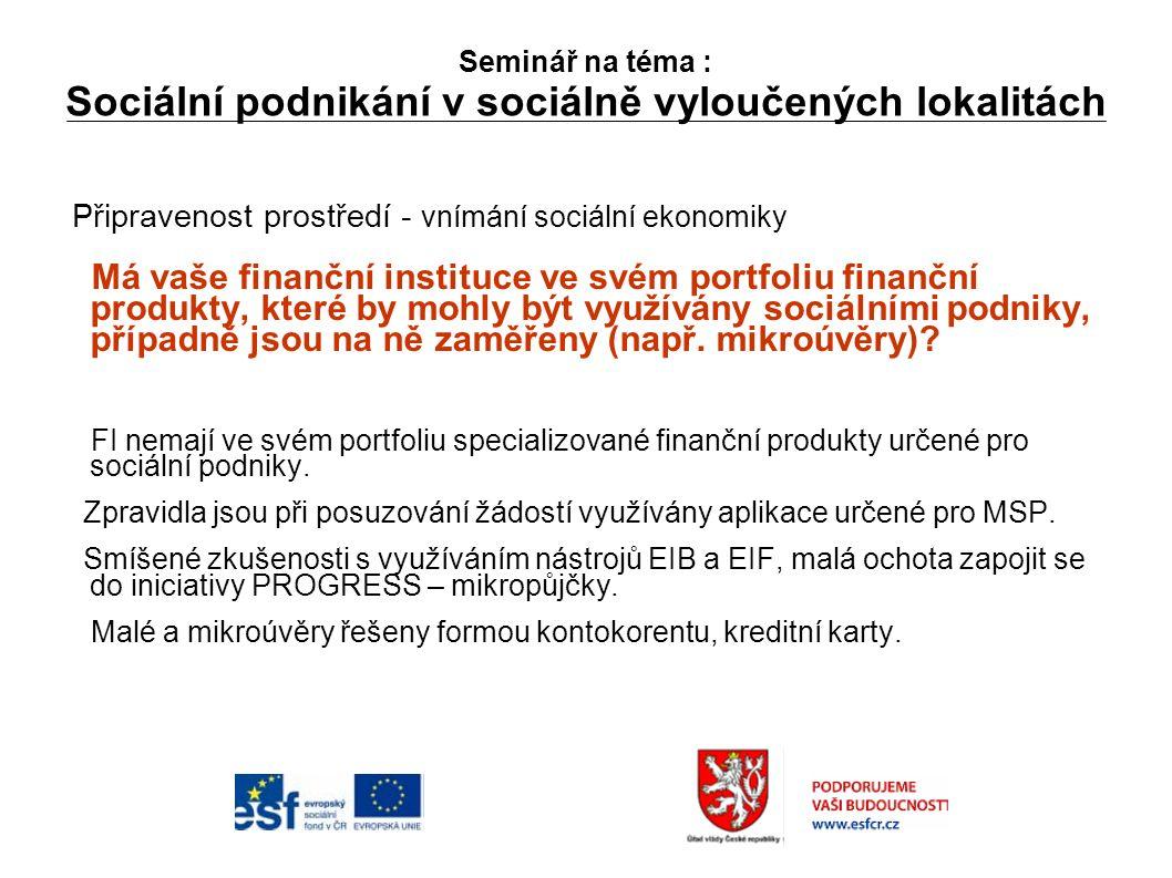 Seminář na téma : Sociální podnikání v sociálně vyloučených lokalitách Připravenost prostředí - vnímání sociální ekonomiky Má vaše finanční instituce ve svém portfoliu finanční produkty, které by mohly být využívány sociálními podniky, případně jsou na ně zaměřeny (např.