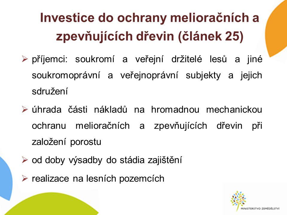 Investice do ochrany melioračních a zpevňujících dřevin (článek 25)  příjemci: soukromí a veřejní držitelé lesů a jiné soukromoprávní a veřejnoprávní subjekty a jejich sdružení  úhrada části nákladů na hromadnou mechanickou ochranu melioračních a zpevňujících dřevin při založení porostu  od doby výsadby do stádia zajištění  realizace na lesních pozemcích