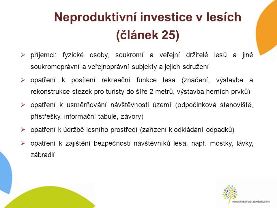 Neproduktivní investice v lesích (článek 25)  příjemci: fyzické osoby, soukromí a veřejní držitelé lesů a jiné soukromoprávní a veřejnoprávní subjekty a jejich sdružení  opatření k posílení rekreační funkce lesa (značení, výstavba a rekonstrukce stezek pro turisty do šíře 2 metrů, výstavba herních prvků)  opatření k usměrňování návštěvnosti území (odpočinková stanoviště, přístřešky, informační tabule, závory)  opatření k údržbě lesního prostředí (zařízení k odkládání odpadků)  opatření k zajištění bezpečnosti návštěvníků lesa, např.