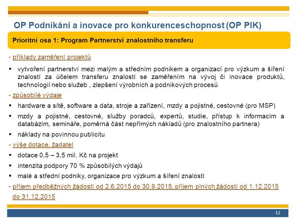 12 OP Podnikání a inovace pro konkurenceschopnost (OP PIK) Prioritní osa 1: Program Partnerství znalostního transferu - příklady zaměření projektů  vytvoření partnerství mezi malým a středním podnikem a organizací pro výzkum a šíření znalostí za účelem transferu znalostí se zaměřením na vývoj či inovace produktů, technologií nebo služeb, zlepšení výrobních a podnikových procesů - způsobilé výdaje  hardware a sítě, software a data, stroje a zařízení, mzdy a pojistné, cestovné (pro MSP)  mzdy a pojistné, cestovné, služby poradců, expertů, studie, přístup k informacím a databázím, semináře, poměrná část nepřímých nákladů (pro znalostního partnera)  náklady na povinnou publicitu - výše dotace, žadatel  dotace 0,5 – 3,5 mil.