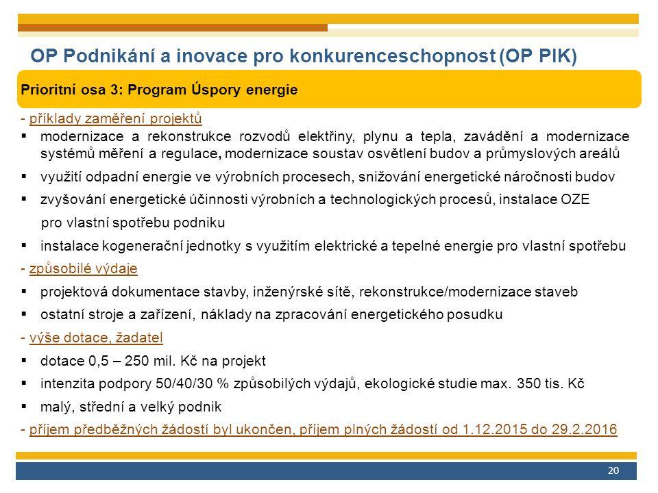 20 OP Podnikání a inovace pro konkurenceschopnost (OP PIK) Prioritní osa 3: Program Úspory energie - příklady zaměření projektů  modernizace a rekonstrukce rozvodů elektřiny, plynu a tepla, zavádění a modernizace systémů měření a regulace, modernizace soustav osvětlení budov a průmyslových areálů  využití odpadní energie ve výrobních procesech, snižování energetické náročnosti budov  zvyšování energetické účinnosti výrobních a technologických procesů, instalace OZE pro vlastní spotřebu podniku  instalace kogenerační jednotky s využitím elektrické a tepelné energie pro vlastní spotřebu - způsobilé výdaje  projektová dokumentace stavby, inženýrské sítě, rekonstrukce/modernizace staveb  ostatní stroje a zařízení, náklady na zpracování energetického posudku - výše dotace, žadatel  dotace 0,5 – 250 mil.