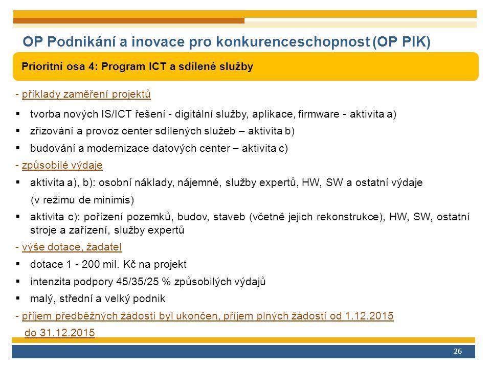 26 OP Podnikání a inovace pro konkurenceschopnost (OP PIK) Prioritní osa 4: Program ICT a sdílené služby - příklady zaměření projektů  tvorba nových IS/ICT řešení - digitální služby, aplikace, firmware - aktivita a)  zřizování a provoz center sdílených služeb – aktivita b)  budování a modernizace datových center – aktivita c) - způsobilé výdaje  aktivita a), b): osobní náklady, nájemné, služby expertů, HW, SW a ostatní výdaje (v režimu de minimis)  aktivita c): pořízení pozemků, budov, staveb (včetně jejich rekonstrukce), HW, SW, ostatní stroje a zařízení, služby expertů - výše dotace, žadatel  dotace 1 - 200 mil.