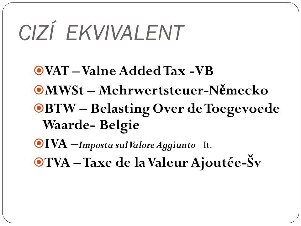 CIZÍ EKVIVALENT  VAT – Valne Added Tax -VB  MWSt – Mehrwertsteuer-N ě mecko  BTW – Belasting Over de Toegevoede Waarde- Belgie  IVA – Imposta sul