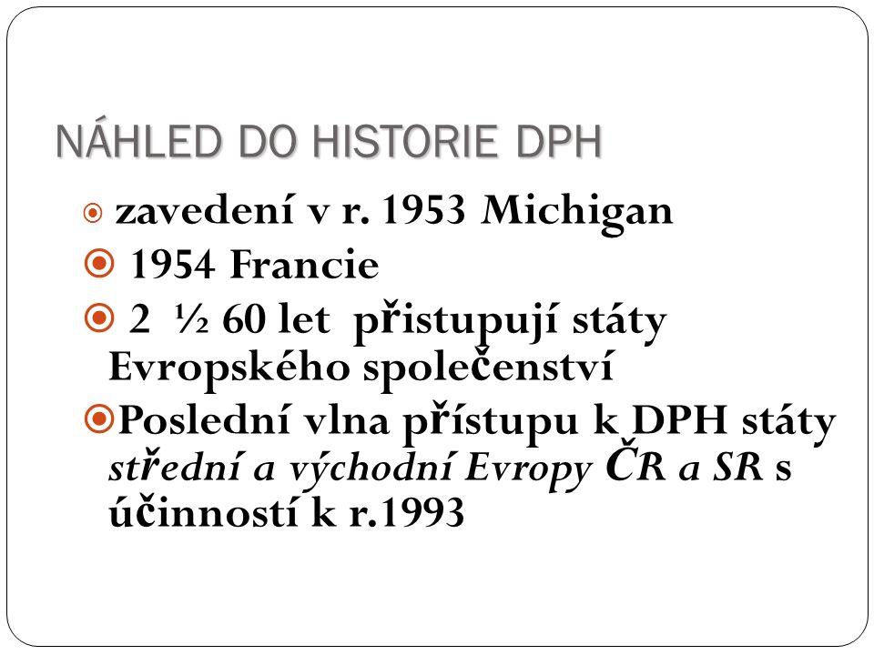 NÁHLED DO HISTORIE DPH  zavedení v r. 1953 Michigan  1954 Francie  2 ½ 60 let p ř istupují státy Evropského spole č enství  Poslední vlna p ř ístu