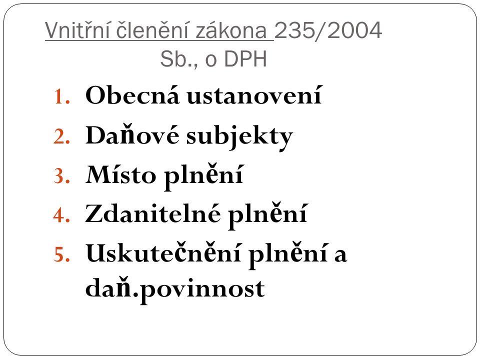 Vnitřní členění zákona 235/2004 Sb., o DPH 1. Obecná ustanovení 2. Da ň ové subjekty 3. Místo pln ě ní 4. Zdanitelné pln ě ní 5. Uskute č n ě ní pln ě