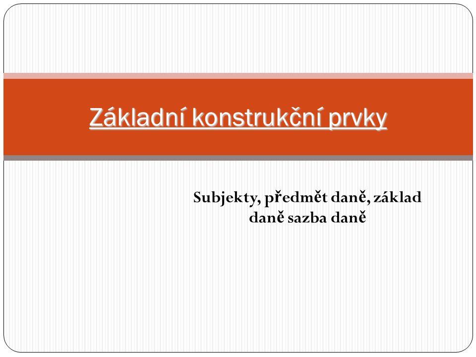 Subjekty, p ř edm ě t dan ě, základ dan ě sazba dan ě Základní konstrukční prvky