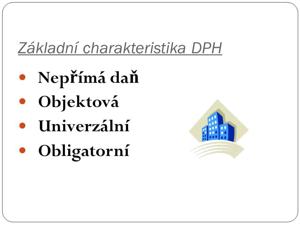 Základní charakteristika DPH Nep ř ímá da ň Objektová Univerzální Obligatorní