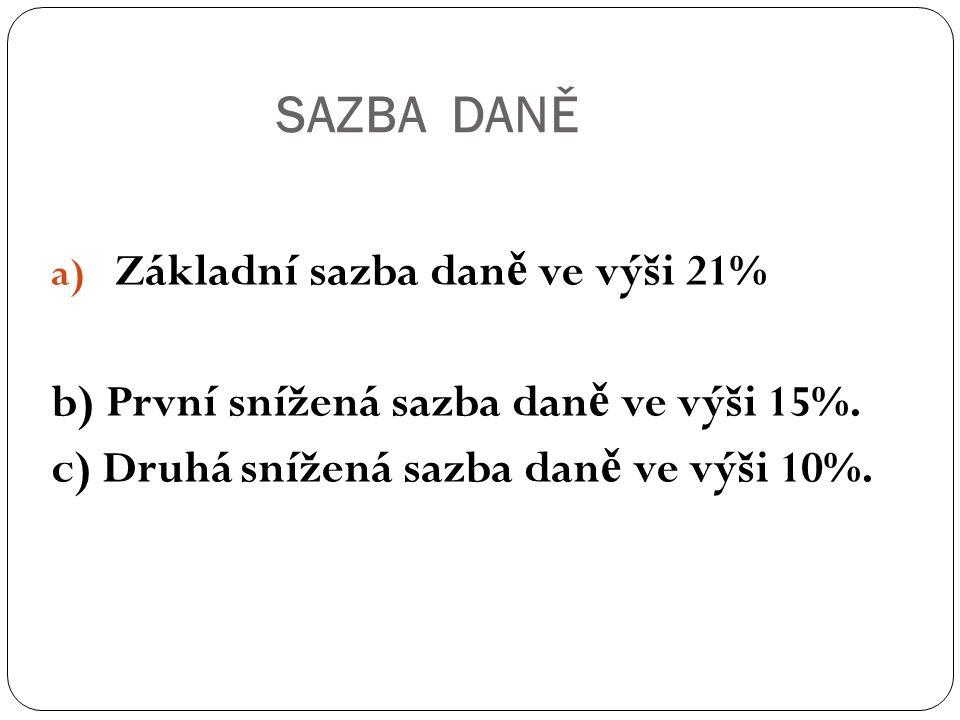 SAZBA DANĚ a) Základní sazba dan ě ve výši 21% b) První snížená sazba dan ě ve výši 15%. c) Druhá snížená sazba dan ě ve výši 10%.