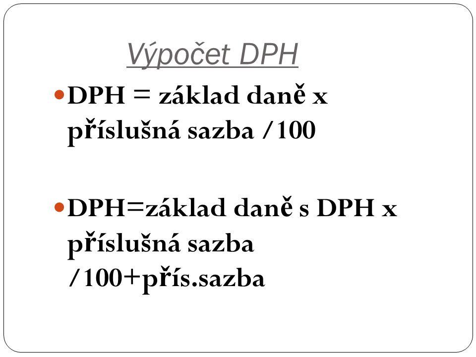 Výpočet DPH DPH = základ dan ě x p ř íslušná sazba /100 DPH=základ dan ě s DPH x p ř íslušná sazba /100+p ř ís.sazba