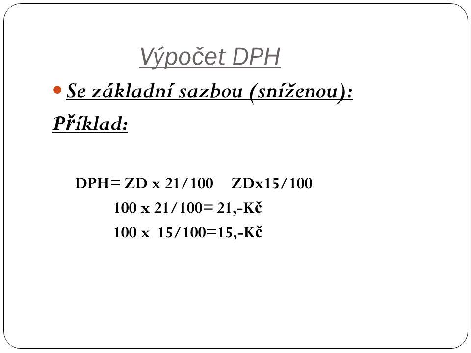 Výpočet DPH Se základní sazbou (sníženou): P ř íklad: DPH= ZD x 21/100 ZDx15/100 100 x 21/100= 21,-K č 100 x 15/100=15,-K č