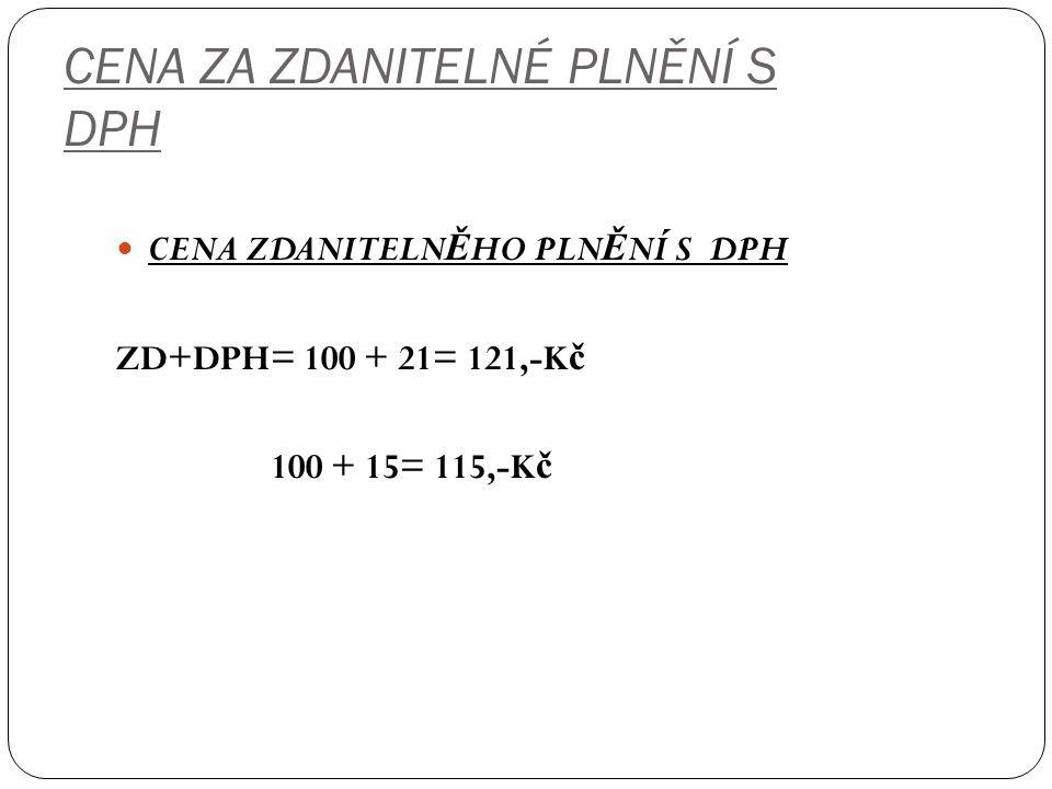 CENA ZA ZDANITELNÉ PLNĚNÍ S DPH CENA ZDANITELN Ě HO PLN Ě NÍ S DPH ZD+DPH= 100 + 21= 121,-K č 100 + 15= 115,-K č