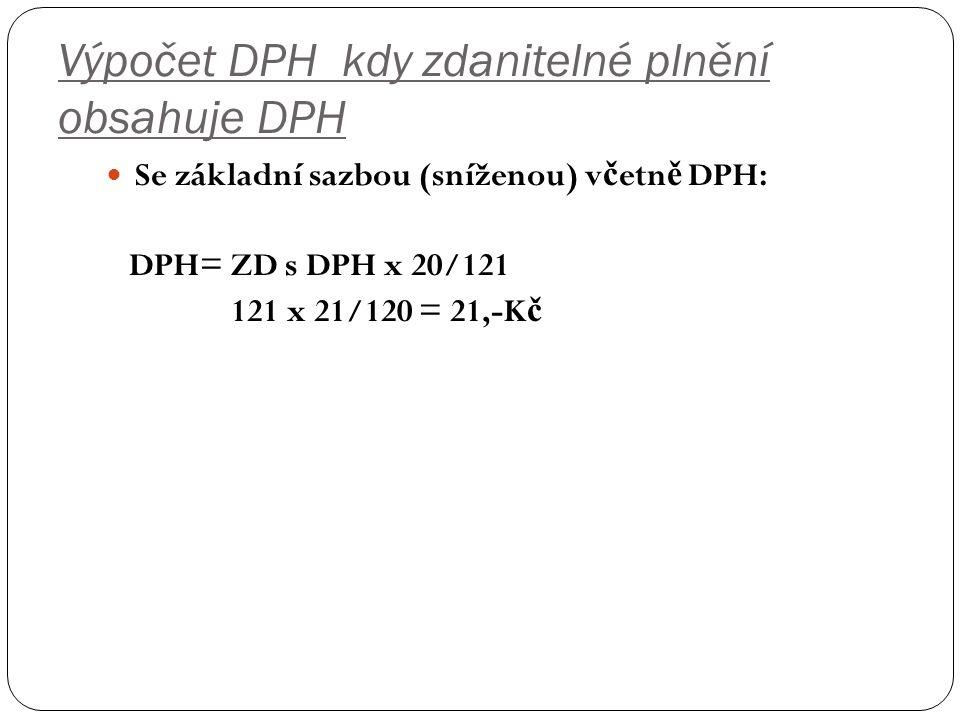 Výpočet DPH kdy zdanitelné plnění obsahuje DPH Se základní sazbou (sníženou) v č etn ě DPH: DPH= ZD s DPH x 20/121 121 x 21/120 = 21,-K č
