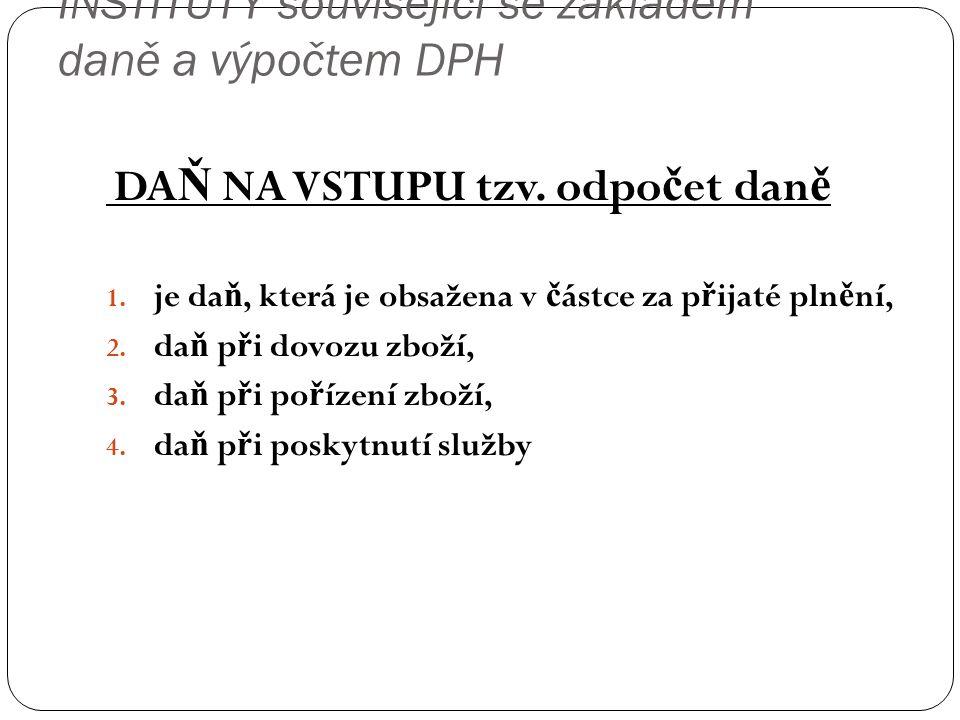 INSTITUTY související se základem daně a výpočtem DPH DA Ň NA VSTUPU tzv. odpo č et dan ě 1. je da ň, která je obsažena v č ástce za p ř ijaté pln ě n