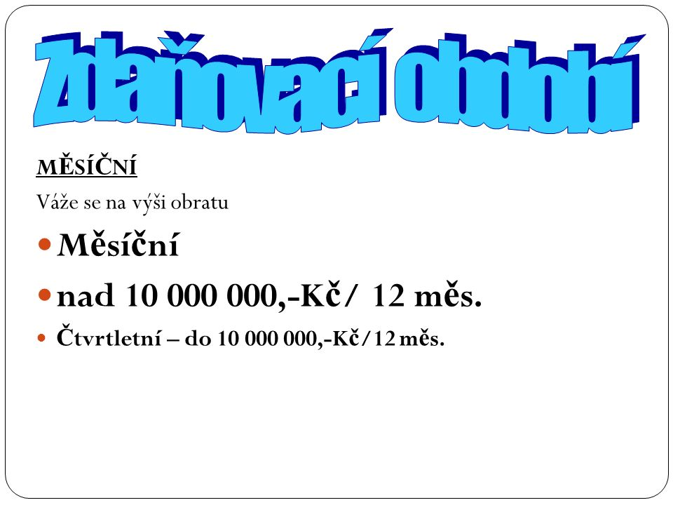 M Ě SÍ Č NÍ Váže se na výši obratu M ě sí č ní nad 10 000 000,-K č / 12 m ě s. Č tvrtletní – do 10 000 000,-K č /12 m ě s.