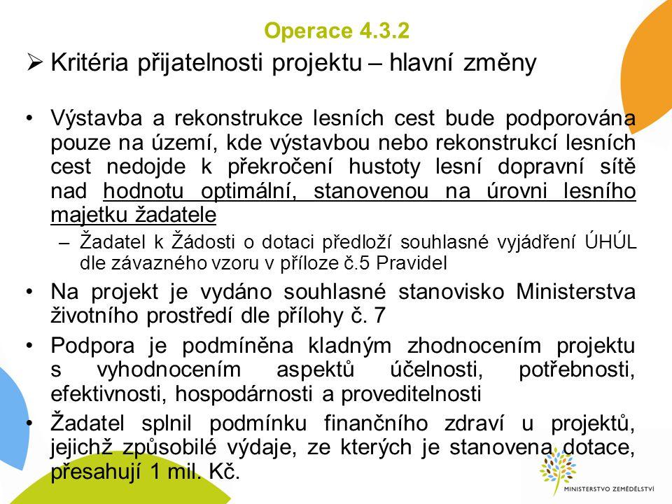 Operace 4.3.2  Kritéria přijatelnosti projektu – hlavní změny Výstavba a rekonstrukce lesních cest bude podporována pouze na území, kde výstavbou neb