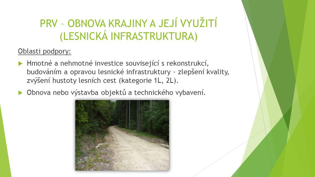 PRV – OBNOVA KRAJINY A JEJÍ VYUŽITÍ (LESNICKÁ INFRASTRUKTURA) Oblasti podpory:  Hmotné a nehmotné investice související s rekonstrukcí, budováním a opravou lesnické infrastruktury – zlepšení kvality, zvýšení hustoty lesních cest (kategorie 1L, 2L).