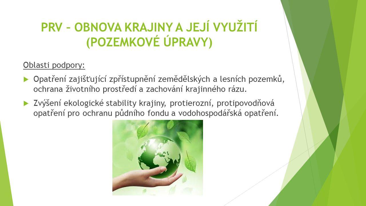 PRV – OBNOVA KRAJINY A JEJÍ VYUŽITÍ (POZEMKOVÉ ÚPRAVY) Oblasti podpory:  Opatření zajišťující zpřístupnění zemědělských a lesních pozemků, ochrana životního prostředí a zachování krajinného rázu.