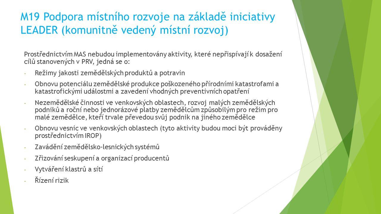 M19 Podpora místního rozvoje na základě iniciativy LEADER (komunitně vedený místní rozvoj) Prostřednictvím MAS nebudou implementovány aktivity, které nepřispívají k dosažení cílů stanovených v PRV, jedná se o: - Režimy jakosti zemědělských produktů a potravin - Obnovu potenciálu zemědělské produkce poškozeného přírodními katastrofami a katastrofickými událostmi a zavedení vhodných preventivních opatření - Nezemědělské činnosti ve venkovských oblastech, rozvoj malých zemědělských podniků a roční nebo jednorázové platby zemědělcům způsobilým pro režim pro malé zemědělce, kteří trvale převedou svůj podnik na jiného zemědělce - Obnovu vesnic ve venkovských oblastech (tyto aktivity budou moci být prováděny prostřednictvím IROP) - Zavádění zemědělsko-lesnických systémů - Zřizování seskupení a organizací producentů - Vytváření klastrů a sítí - Řízení rizik