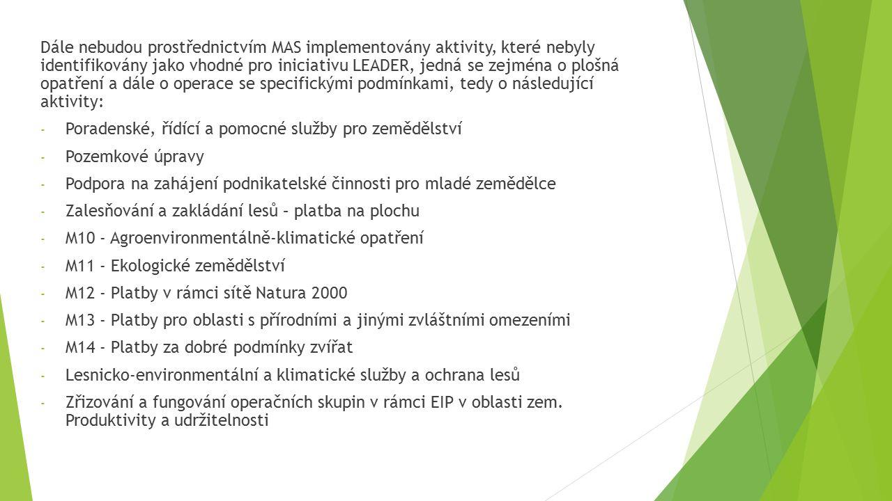 Dále nebudou prostřednictvím MAS implementovány aktivity, které nebyly identifikovány jako vhodné pro iniciativu LEADER, jedná se zejména o plošná opatření a dále o operace se specifickými podmínkami, tedy o následující aktivity: - Poradenské, řídící a pomocné služby pro zemědělství - Pozemkové úpravy - Podpora na zahájení podnikatelské činnosti pro mladé zemědělce - Zalesňování a zakládání lesů – platba na plochu - M10 - Agroenvironmentálně-klimatické opatření - M11 - Ekologické zemědělství - M12 - Platby v rámci sítě Natura 2000 - M13 - Platby pro oblasti s přírodními a jinými zvláštními omezeními - M14 - Platby za dobré podmínky zvířat - Lesnicko-environmentální a klimatické služby a ochrana lesů - Zřizování a fungování operačních skupin v rámci EIP v oblasti zem.