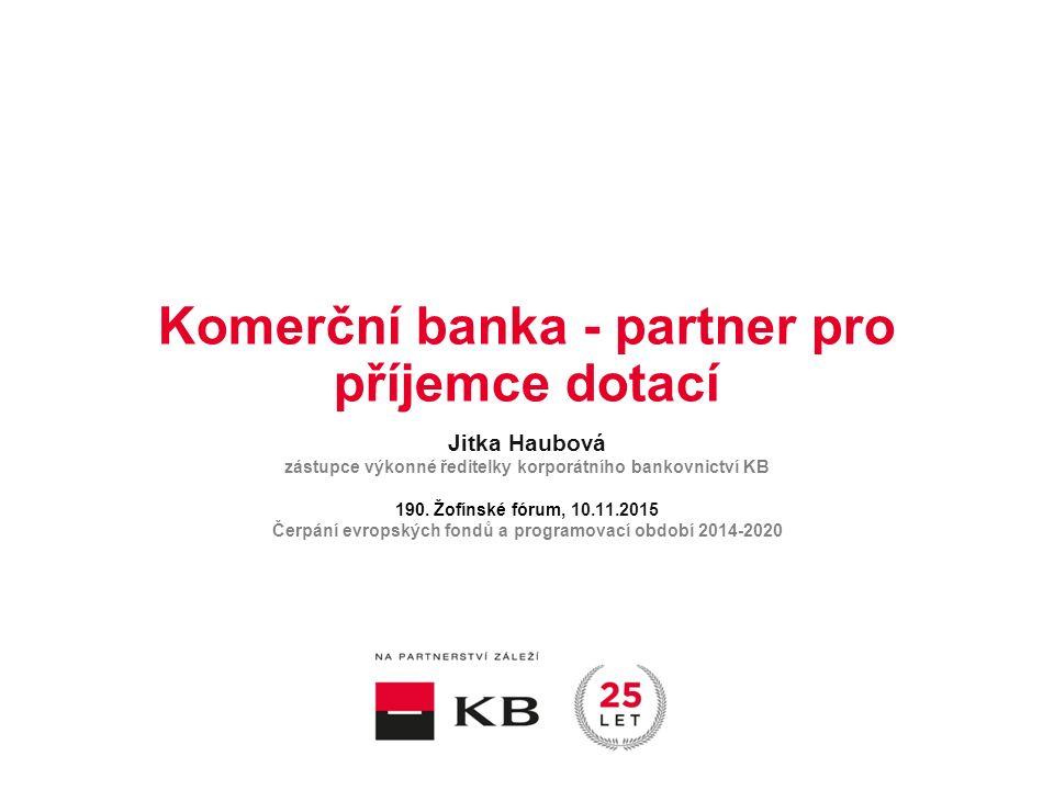 Komerční banka - partner pro příjemce dotací Jitka Haubová zástupce výkonné ředitelky korporátního bankovnictví KB 190.