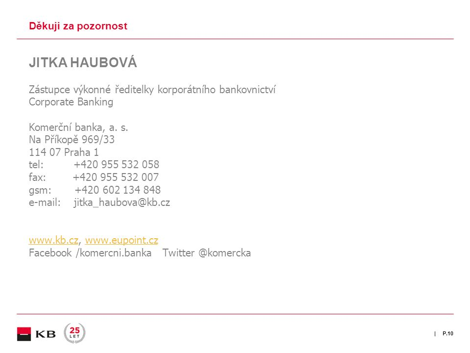| Děkuji za pozornost P.10 JITKA HAUBOVÁ Zástupce výkonné ředitelky korporátního bankovnictví Corporate Banking Komerční banka, a. s. Na Příkopě 969/3