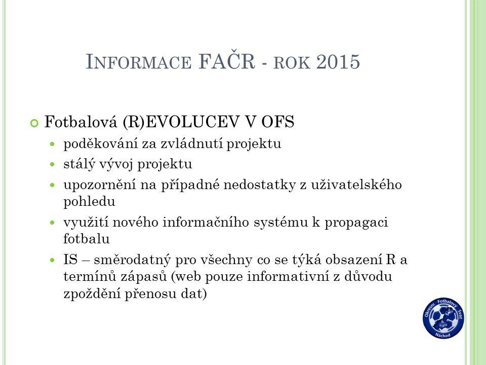 I NFORMACE FAČR - ROK 2015 Fotbalová (R)EVOLUCEV V OFS poděkování za zvládnutí projektu stálý vývoj projektu upozornění na případné nedostatky z uživatelského pohledu využití nového informačního systému k propagaci fotbalu IS – směrodatný pro všechny co se týká obsazení R a termínů zápasů (web pouze informativní z důvodu zpoždění přenosu dat)