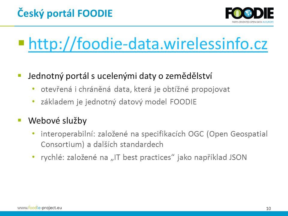 """10 www.foodie-project.eu  http://foodie-data.wirelessinfo.cz http://foodie-data.wirelessinfo.cz  Jednotný portál s ucelenými daty o zemědělství otevřená i chráněná data, která je obtížné propojovat základem je jednotný datový model FOODIE  Webové služby interoperabilní: založené na specifikacích OGC (Open Geospatial Consortium) a dalších standardech rychlé: založené na """"IT best practices jako například JSON Český portál FOODIE"""